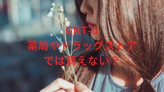 GNT-αは薬局やドラッグストアでは買えない?